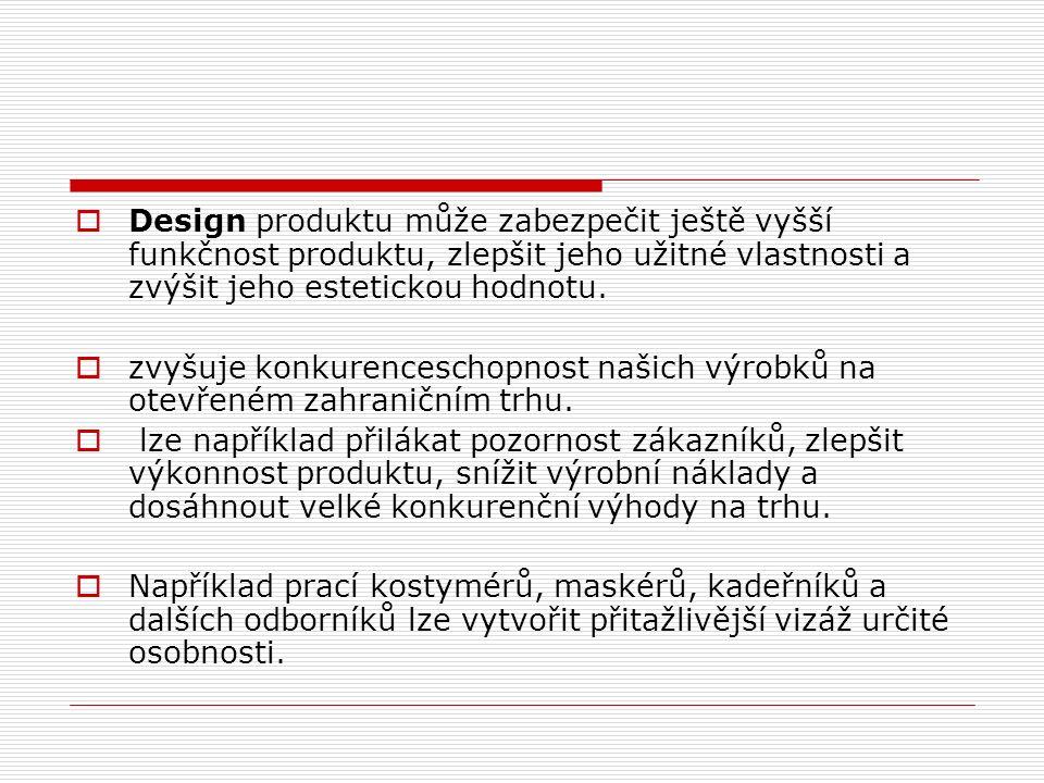  Design produktu může zabezpečit ještě vyšší funkčnost produktu, zlepšit jeho užitné vlastnosti a zvýšit jeho estetickou hodnotu.