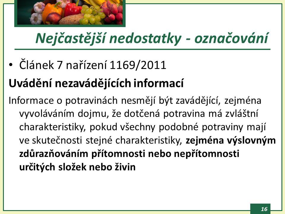 16 Článek 7 nařízení 1169/2011 Uvádění nezavádějících informací Informace o potravinách nesmějí být zavádějící, zejména vyvoláváním dojmu, že dotčená potravina má zvláštní charakteristiky, pokud všechny podobné potraviny mají ve skutečnosti stejné charakteristiky, zejména výslovným zdůrazňováním přítomnosti nebo nepřítomnosti určitých složek nebo živin Nejčastější nedostatky - označování