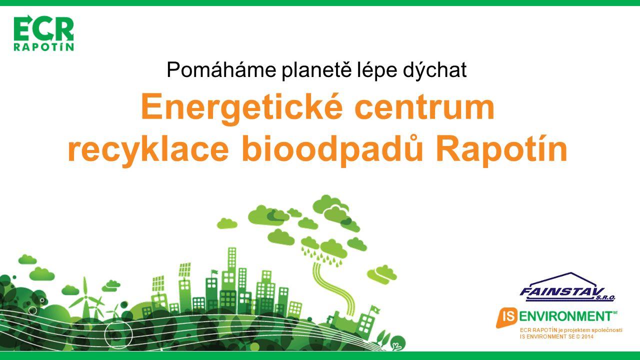 ECR RAPOTÍN je projektem společnosti IS ENVIRONMENT SE © 2014 Pomáháme planetě lépe dýchat Energetické centrum recyklace bioodpadů Rapotín
