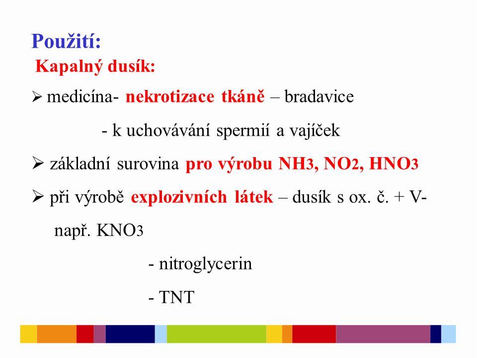 Použití: Kapalný dusík:  medicína- nekrotizace tkáně – bradavice - k uchovávání spermií a vajíček  základní surovina pro výrobu NH 3, NO 2, HNO 3  při výrobě explozivních látek – dusík s ox.