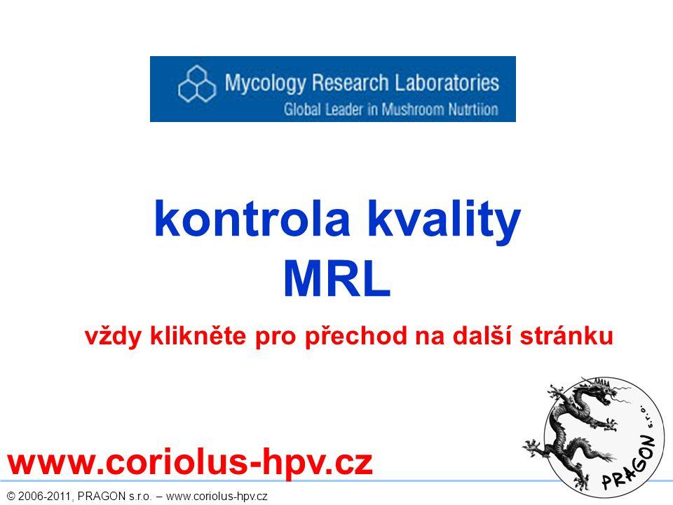 Výroba kvalitních přípravků MRL Rozdíl přirozený stav (biomasa) x extrakty 1.koncentrát – komprimace účinků 2.extrakt - pokus vyčlenit charakteristickou složku 3.jen málo (bylinných) extraktů má propracované použití či klinické výzkumy 4.proces extrakce může ničit klíčové enzymy a metabolity © 2006-2011, PRAGON s.r.o.