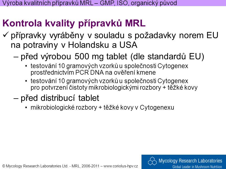 Kontrola kvality přípravků MRL přípravky vyráběny v souladu s požadavky norem EU na potraviny v Holandsku a USA –před výrobou 500 mg tablet (dle standardů EU) testování 10 gramových vzorků u společnosti Cytogenex prostřednictvím PCR DNA na ověření kmene testování 10 gramových vzorků u společnosti Cytogenex pro potvrzení čistoty mikrobiologickými rozbory + těžké kovy –před distribucí tablet mikrobiologické rozbory + těžké kovy v Cytogenexu Výroba kvalitních přípravků MRL – GMP, ISO, organický původ © Mycology Research Laboratories Ltd.