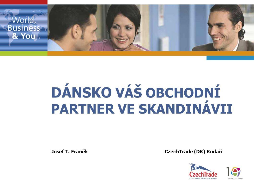DÁNSKO VÁŠ OBCHODNÍ PARTNER VE SKANDINÁVII Josef T. Franěk CzechTrade (DK) Kodaň