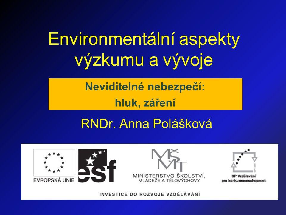 Environmentální aspekty výzkumu a vývoje RNDr. Anna Polášková Neviditelné nebezpečí: hluk, záření