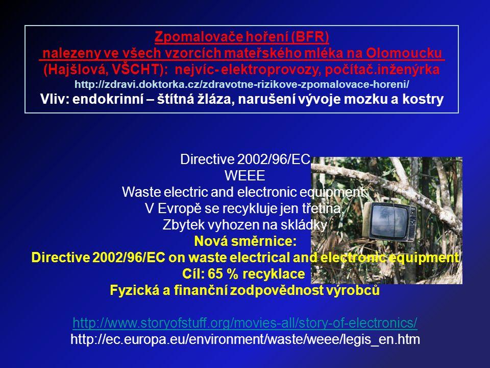 Zpomalovače hoření (BFR) nalezeny ve všech vzorcích mateřského mléka na Olomoucku (Hajšlová, VŠCHT): nejvíc- elektroprovozy, počítač.inženýrka http://zdravi.doktorka.cz/zdravotne-rizikove-zpomalovace-horeni/ Vliv: endokrinní – štítná žláza, narušení vývoje mozku a kostry Directive 2002/96/EC WEEE Waste electric and electronic equipment.