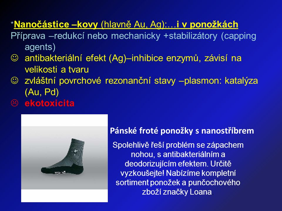 * Nanočástice –kovy (hlavně Au, Ag):…i v ponožkách Příprava –redukcí nebo mechanicky +stabilizátory (capping agents) antibakteriální efekt (Ag)–inhibi