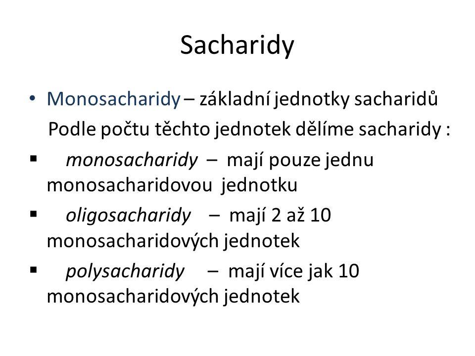 Sacharidy Monosacharidy – základní jednotky sacharidů Podle počtu těchto jednotek dělíme sacharidy :  monosacharidy – mají pouze jednu monosacharidovou jednotku  oligosacharidy – mají 2 až 10 monosacharidových jednotek  polysacharidy – mají více jak 10 monosacharidových jednotek