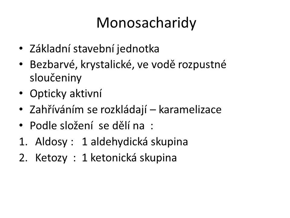 Monosacharidy Základní stavební jednotka Bezbarvé, krystalické, ve vodě rozpustné sloučeniny Opticky aktivní Zahříváním se rozkládají – karamelizace Podle složení se dělí na : 1.Aldosy : 1 aldehydická skupina 2.Ketozy : 1 ketonická skupina