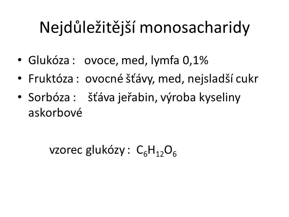 Nejdůležitější monosacharidy Glukóza : ovoce, med, lymfa 0,1% Fruktóza : ovocné šťávy, med, nejsladší cukr Sorbóza : šťáva jeřabin, výroba kyseliny askorbové vzorec glukózy : C 6 H 12 O 6