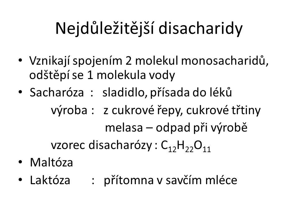 Nejdůležitější disacharidy Vznikají spojením 2 molekul monosacharidů, odštěpí se 1 molekula vody Sacharóza : sladidlo, přísada do léků výroba : z cukrové řepy, cukrové třtiny melasa – odpad při výrobě vzorec disacharózy : C 12 H 22 O 11 Maltóza Laktóza : přítomna v savčím mléce