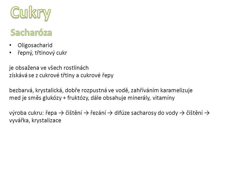 Oligosacharid řepný, třtinový cukr je obsažena ve všech rostlinách získává se z cukrové třtiny a cukrové řepy bezbarvá, krystalická, dobře rozpustná ve vodě, zahříváním karamelizuje med je směs glukózy + fruktózy, dále obsahuje minerály, vitamíny výroba cukru: řepa → čištění → řezání → difúze sacharosy do vody → čištění → vyvářka, krystalizace