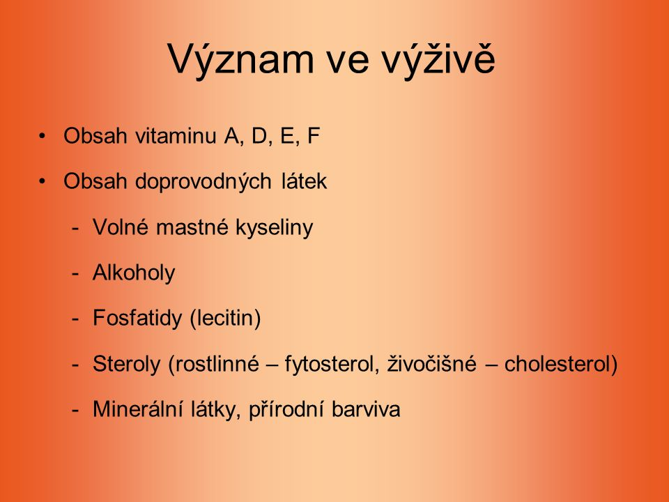 Význam ve výživě Obsah vitaminu A, D, E, F Obsah doprovodných látek -Volné mastné kyseliny -Alkoholy -Fosfatidy (lecitin) -Steroly (rostlinné – fytosterol, živočišné – cholesterol) -Minerální látky, přírodní barviva