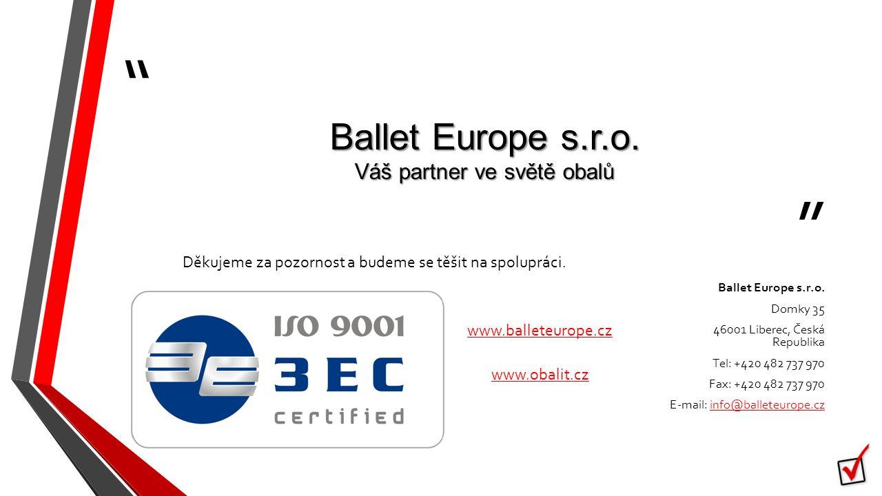 """"""" """" Ballet Europe s.r.o. Váš partner ve světě obalů Děkujeme za pozornost a budeme se těšit na spolupráci. Ballet Europe s.r.o. Domky 35 46001 Liberec"""