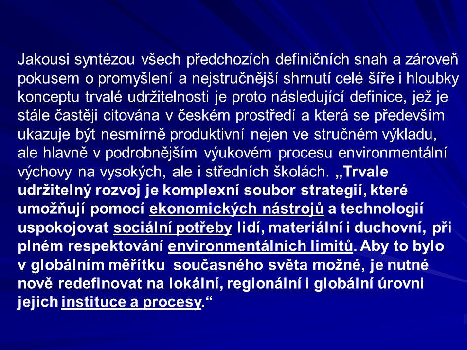 Jakousi syntézou všech předchozích definičních snah a zároveň pokusem o promyšlení a nejstručnější shrnutí celé šíře i hloubky konceptu trvalé udržitelnosti je proto následující definice, jež je stále častěji citována v českém prostředí a která se především ukazuje být nesmírně produktivní nejen ve stručném výkladu, ale hlavně v podrobnějším výukovém procesu environmentální výchovy na vysokých, ale i středních školách.