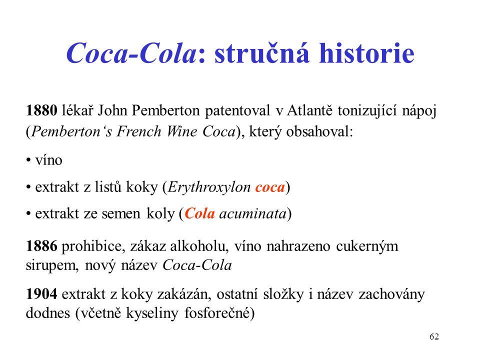 62 Coca-Cola: stručná historie 1880 lékař John Pemberton patentoval v Atlantě tonizující nápoj (Pemberton's French Wine Coca), který obsahoval: víno e