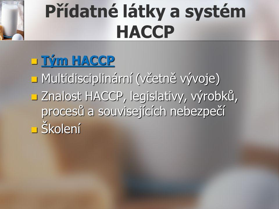 Přídatné látky a systém HACCP Tým HACCP Tým HACCP Multidisciplinární (včetně vývoje) Multidisciplinární (včetně vývoje) Znalost HACCP, legislativy, výrobků, procesů a souvisejících nebezpečí Znalost HACCP, legislativy, výrobků, procesů a souvisejících nebezpečí Školení Školení