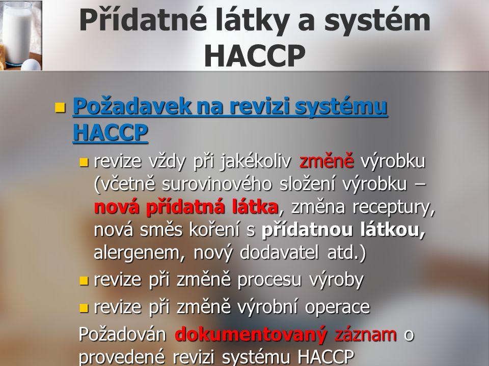 Přídatné látky a systém HACCP Požadavek na revizi systému HACCP Požadavek na revizi systému HACCP revize vždy při jakékoliv změně výrobku (včetně surovinového složení výrobku – nová přídatná látka, změna receptury, nová směs koření s přídatnou látkou, alergenem, nový dodavatel atd.) revize vždy při jakékoliv změně výrobku (včetně surovinového složení výrobku – nová přídatná látka, změna receptury, nová směs koření s přídatnou látkou, alergenem, nový dodavatel atd.) revize při změně procesu výroby revize při změně procesu výroby revize při změně výrobní operace revize při změně výrobní operace Požadován dokumentovaný záznam o provedené revizi systému HACCP