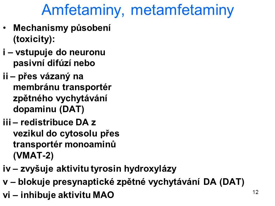 12 Amfetaminy, metamfetaminy Mechanismy působení (toxicity): i – vstupuje do neuronu pasivní difúzí nebo ii – přes vázaný na membránu transportér zpětného vychytávání dopaminu (DAT) iii – redistribuce DA z vezikul do cytosolu přes transportér monoaminů (VMAT-2) iv – zvyšuje aktivitu tyrosin hydroxylázy v – blokuje presynaptické zpětné vychytávání DA (DAT) vi – inhibuje aktivitu MAO