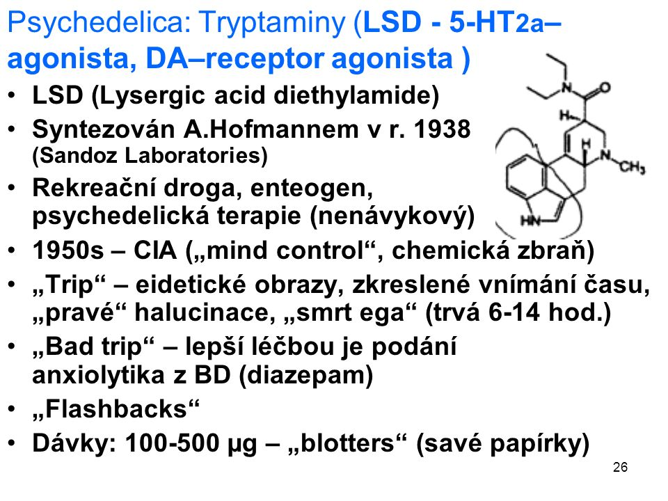 26 Psychedelica: Tryptaminy (LSD - 5-HT 2a – agonista, DA–receptor agonista ) LSD (Lysergic acid diethylamide) Syntezován A.Hofmannem v r.