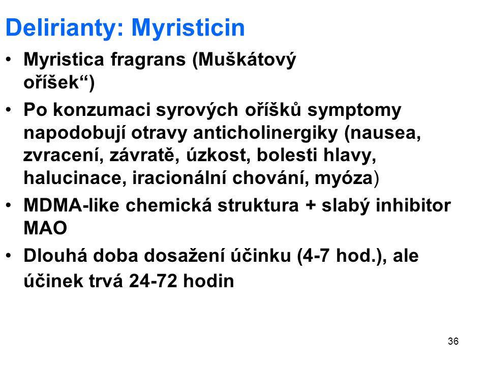 36 Delirianty: Myristicin Myristica fragrans (Muškátový oříšek ) Po konzumaci syrových oříšků symptomy napodobují otravy anticholinergiky (nausea, zvracení, závratě, úzkost, bolesti hlavy, halucinace, iracionální chování, myóza) MDMA-like chemická struktura + slabý inhibitor MAO Dlouhá doba dosažení účinku (4-7 hod.), ale účinek trvá 24-72 hodin