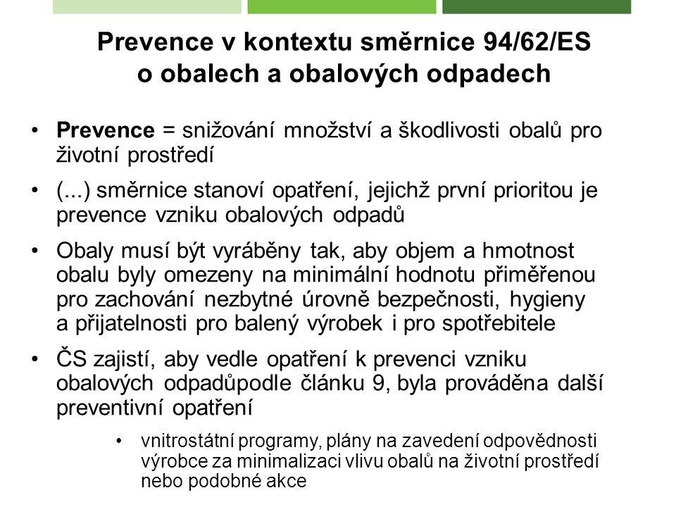 Prevence = snižování množství a škodlivosti obalů pro životní prostředí (...) směrnice stanoví opatření, jejichž první prioritou je prevence vzniku obalových odpadů Obaly musí být vyráběny tak, aby objem a hmotnost obalu byly omezeny na minimální hodnotu přiměřenou pro zachování nezbytné úrovně bezpečnosti, hygieny a přijatelnosti pro balený výrobek i pro spotřebitele ČS zajistí, aby vedle opatření k prevenci vzniku obalových odpadůpodle článku 9, byla prováděna další preventivní opatření vnitrostátní programy, plány na zavedení odpovědnosti výrobce za minimalizaci vlivu obalů na životní prostředí nebo podobné akce Prevence v kontextu směrnice 94/62/ES o obalech a obalových odpadech