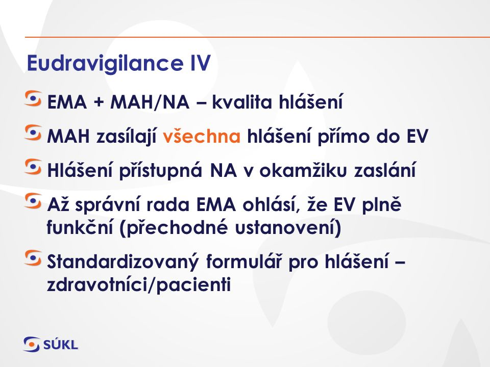 Eudravigilance IV EMA + MAH/NA – kvalita hlášení MAH zasílají všechna hlášení přímo do EV Hlášení přístupná NA v okamžiku zaslání Až správní rada EMA ohlásí, že EV plně funkční (přechodné ustanovení) Standardizovaný formulář pro hlášení – zdravotníci/pacienti