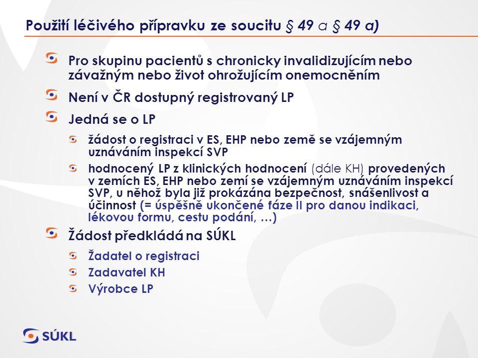 Pro skupinu pacientů s chronicky invalidizujícím nebo závažným nebo život ohrožujícím onemocněním Není v ČR dostupný registrovaný LP Jedná se o LP žádost o registraci v ES, EHP nebo země se vzájemným uznáváním inspekcí SVP hodnocený LP z klinických hodnocení (dále KH) provedených v zemích ES, EHP nebo zemí se vzájemným uznáváním inspekcí SVP, u něhož byla již prokázána bezpečnost, snášenlivost a účinnost (= úspěšně ukončené fáze II pro danou indikaci, lékovou formu, cestu podání, …) Žádost předkládá na SÚKL Žadatel o registraci Zadavatel KH Výrobce LP Použití léčivého přípravku ze soucitu § 49 a § 49 a)