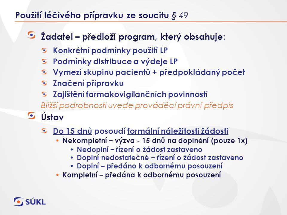 Žadatel – předloží program, který obsahuje: Konkrétní podmínky použití LP Podmínky distribuce a výdeje LP Vymezí skupinu pacientů + předpokládaný počet Značení přípravku Zajištění farmakovigilančních povinností Bližší podrobnosti uvede prováděcí právní předpis Ústav Do 15 dnů posoudí formální náležitosti žádosti Nekompletní – výzva - 15 dnů na doplnění (pouze 1x) Nedoplní – řízení o žádost zastaveno Doplní nedostatečně – řízení o žádost zastaveno Doplní – předáno k odbornému posouzení Kompletní – předána k odbornému posouzení Použití léčivého přípravku ze soucitu § 49