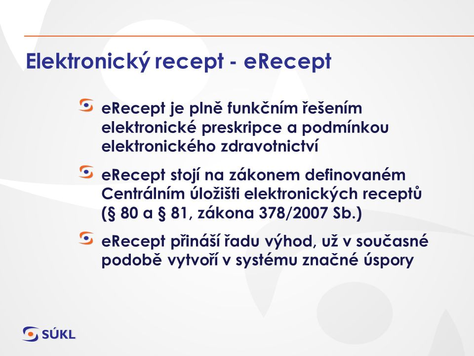 Elektronický recept - eRecept eRecept je plně funkčním řešením elektronické preskripce a podmínkou elektronického zdravotnictví eRecept stojí na zákonem definovaném Centrálním úložišti elektronických receptů (§ 80 a § 81, zákona 378/2007 Sb.) eRecept přináší řadu výhod, už v současné podobě vytvoří v systému značné úspory