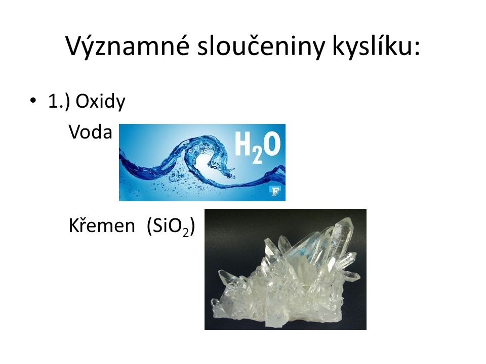 Významné sloučeniny kyslíku: 1.) Oxidy Voda Křemen (SiO 2 )
