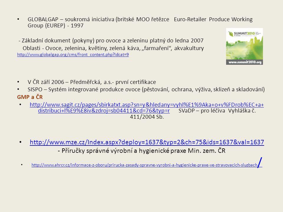 """GLOBALGAP – soukromá iniciativa (britské MOO řetězce Euro-Retailer Produce Working Group (EUREP) - 1997 - Základní dokument (pokyny) pro ovoce a zeleninu platný do ledna 2007 Oblasti - Ovoce, zelenina, květiny, zelená káva, """"farmaření , akvakultury http://www.globalgap.org/cms/front_content.php idcat=9 V ČR září 2006 – Předměřcká, a.s.- první certifikace SISPO – Systém integrované produkce ovoce (pěstování, ochrana, výživa, sklizeň a skladování) GMP a ČR http://www.sagit.cz/pages/sbirkatxt.asp sn=y&hledany=vyhl%E1%9Aka+o+v%FDrob%EC+a+ distribuci+l%E9%E8iv&zdroj=sb04411&cd=76&typ=r SVaDP – pro léčiva Vyhláška č."""