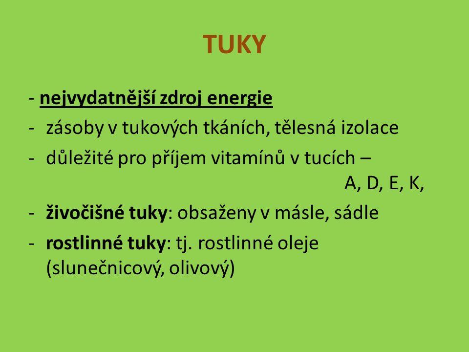 TUKY - nejvydatnější zdroj energie -zásoby v tukových tkáních, tělesná izolace -důležité pro příjem vitamínů v tucích – A, D, E, K, -živočišné tuky: obsaženy v másle, sádle -rostlinné tuky: tj.