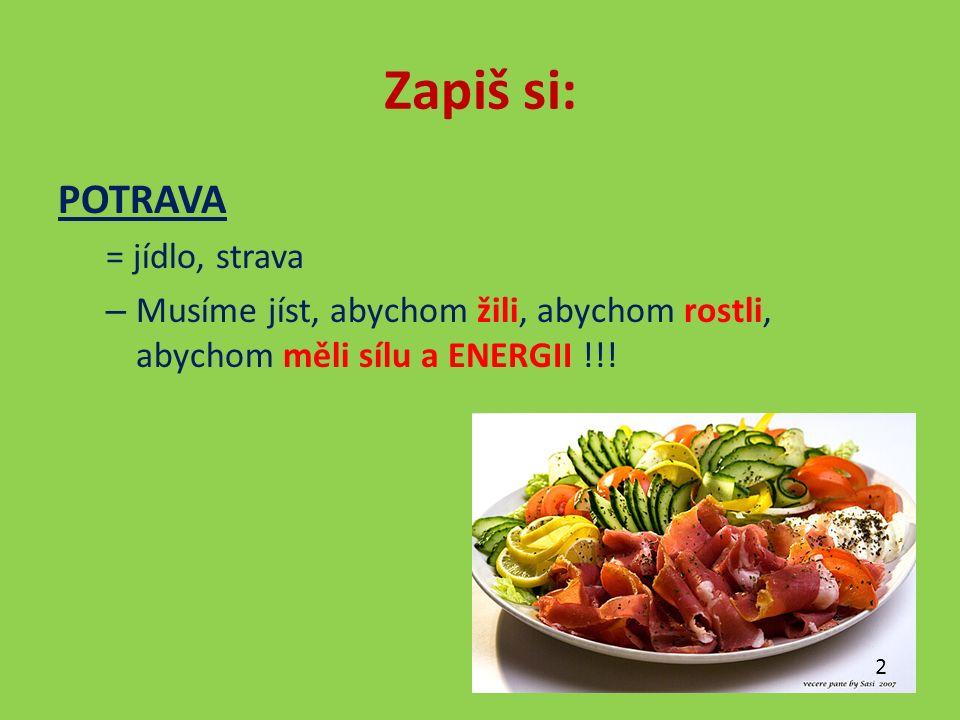 Zapiš si: POTRAVA = jídlo, strava – Musíme jíst, abychom žili, abychom rostli, abychom měli sílu a ENERGII !!.