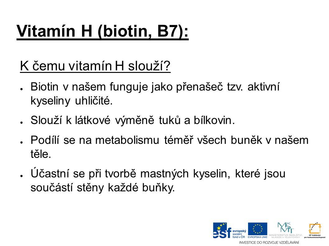 Vitamín H (biotin, B7): K čemu vitamín H slouží? ● Biotin v našem funguje jako přenašeč tzv. aktivní kyseliny uhličité. ● Slouží k látkové výměně tuků