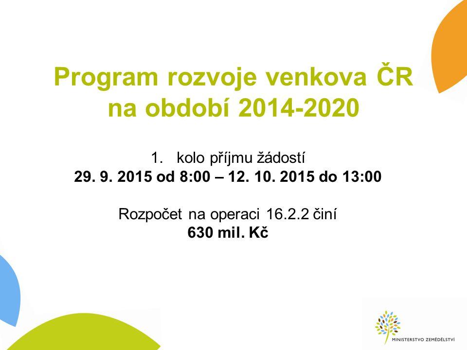 Program rozvoje venkova ČR na období 2014-2020 1.kolo příjmu žádostí 29. 9. 2015 od 8:00 – 12. 10. 2015 do 13:00 Rozpočet na operaci 16.2.2 činí 630 m