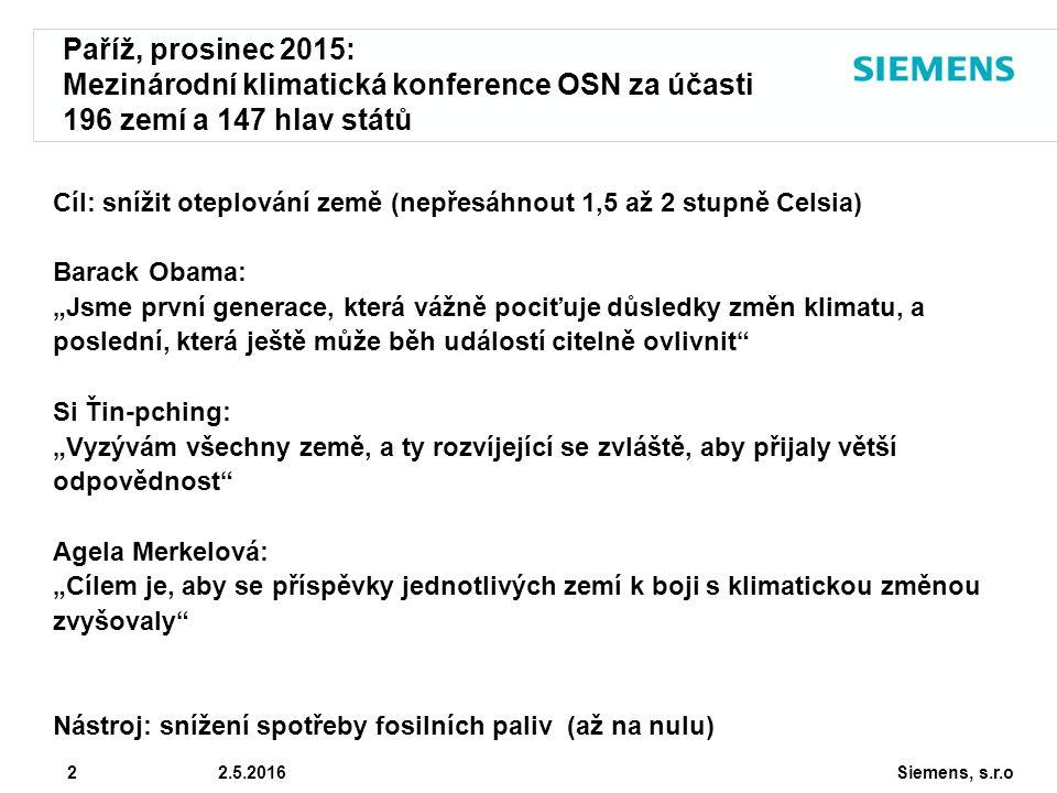 """Siemens, s.r.o © Siemens AG 2010 2 2.5.2016 Paříž, prosinec 2015: Mezinárodní klimatická konference OSN za účasti 196 zemí a 147 hlav států Cíl: snížit oteplování země (nepřesáhnout 1,5 až 2 stupně Celsia) Barack Obama: """"Jsme první generace, která vážně pociťuje důsledky změn klimatu, a poslední, která ještě může běh událostí citelně ovlivnit Si Ťin-pching: """"Vyzývám všechny země, a ty rozvíjející se zvláště, aby přijaly větší odpovědnost Agela Merkelová: """"Cílem je, aby se příspěvky jednotlivých zemí k boji s klimatickou změnou zvyšovaly Nástroj: snížení spotřeby fosilních paliv (až na nulu)"""