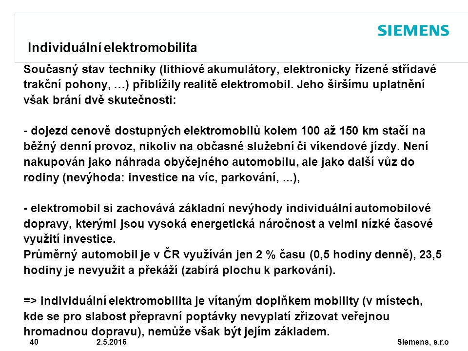 Siemens, s.r.o © Siemens AG 2010 40 2.5.2016 Individuální elektromobilita Současný stav techniky (lithiové akumulátory, elektronicky řízené střídavé trakční pohony, …) přiblížily realitě elektromobil.