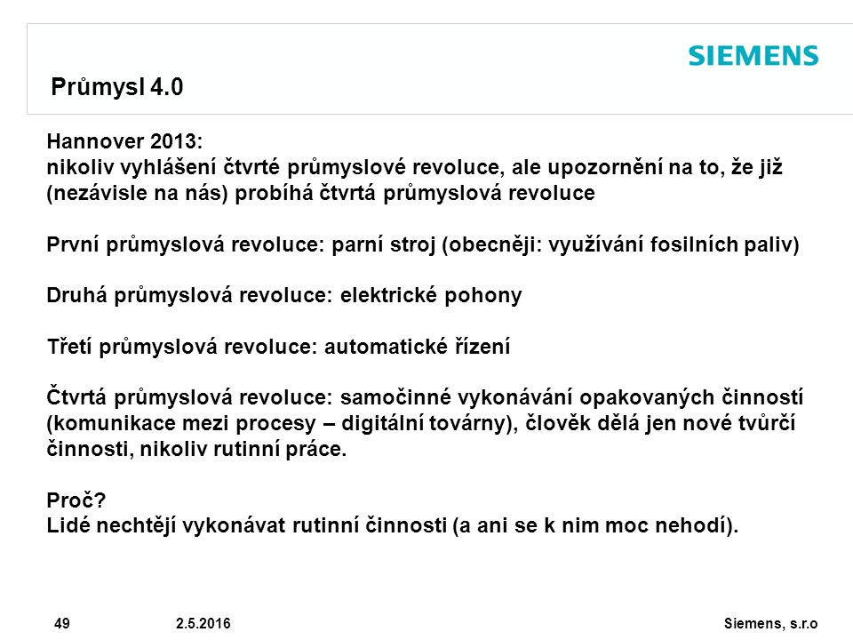 Siemens, s.r.o © Siemens AG 2010 49 2.5.2016 Průmysl 4.0 Hannover 2013: nikoliv vyhlášení čtvrté průmyslové revoluce, ale upozornění na to, že již (nezávisle na nás) probíhá čtvrtá průmyslová revoluce První průmyslová revoluce: parní stroj (obecněji: využívání fosilních paliv) Druhá průmyslová revoluce: elektrické pohony Třetí průmyslová revoluce: automatické řízení Čtvrtá průmyslová revoluce: samočinné vykonávání opakovaných činností (komunikace mezi procesy – digitální továrny), člověk dělá jen nové tvůrčí činnosti, nikoliv rutinní práce.