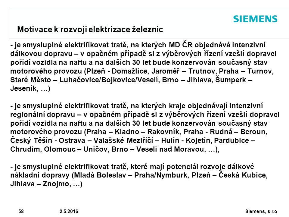 Siemens, s.r.o © Siemens AG 2010 58 2.5.2016 Motivace k rozvoji elektrizace železnic - je smysluplné elektrifikovat tratě, na kterých MD ČR objednává intenzivní dálkovou dopravu – v opačném případě si z výběrových řízení vzešlí dopravci pořídí vozidla na naftu a na dalších 30 let bude konzervován současný stav motorového provozu (Plzeň - Domažlice, Jaroměř – Trutnov, Praha – Turnov, Staré Město – Luhačovice/Bojkovice/Veselí, Brno – Jihlava, Šumperk – Jeseník, …) - je smysluplné elektrifikovat tratě, na kterých kraje objednávají intenzivní regionální dopravu – v opačném případě si z výběrových řízení vzešlí dopravci pořídí vozidla na naftu a na dalších 30 let bude konzervován současný stav motorového provozu (Praha – Kladno – Rakovník, Praha - Rudná – Beroun, Český Těšín - Ostrava – Valašské Meziříčí – Hulín - Kojetín, Pardubice – Chrudim, Olomouc – Uničov, Brno – Veselí nad Moravou, …), - je smysluplné elektrifikovat tratě, které mají potenciál rozvoje dálkové nákladní dopravy (Mladá Boleslav – Praha/Nymburk, Plzeň – Česká Kubice, Jihlava – Znojmo, …)