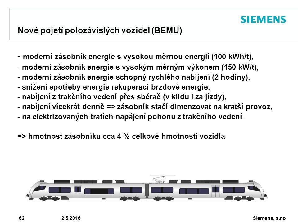 Siemens, s.r.o © Siemens AG 2010 62 2.5.2016 Nové pojetí polozávislých vozidel (BEMU) - moderní zásobník energie s vysokou měrnou energií (100 kWh/t), - moderní zásobník energie s vysokým měrným výkonem (150 kW/t), - moderní zásobník energie schopný rychlého nabíjení (2 hodiny), - snížení spotřeby energie rekuperací brzdové energie, - nabíjení z trakčního vedení přes sběrač (v klidu i za jízdy), - nabíjení vícekrát denně => zásobník stačí dimenzovat na kratší provoz, - na elektrizovaných tratích napájení pohonu z trakčního vedení.