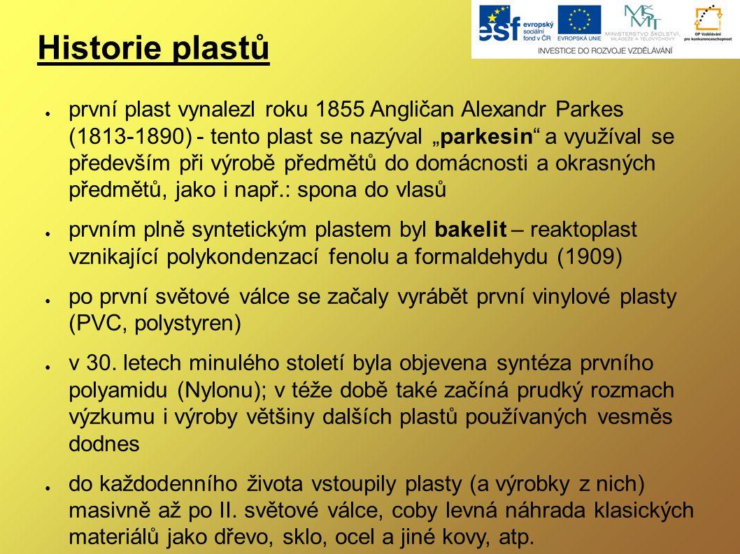 """Historie plastů ● první plast vynalezl roku 1855 Angličan Alexandr Parkes (1813-1890) - tento plast se nazýval """"parkesin a využíval se především při výrobě předmětů do domácnosti a okrasných předmětů, jako i např.: spona do vlasů ● prvním plně syntetickým plastem byl bakelit – reaktoplast vznikající polykondenzací fenolu a formaldehydu (1909) ● po první světové válce se začaly vyrábět první vinylové plasty (PVC, polystyren) ● v 30."""