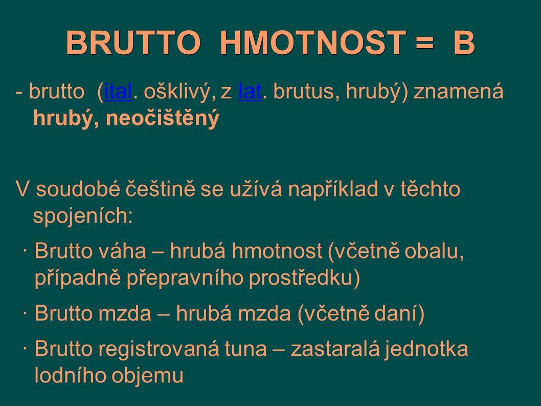 BRUTTO HMOTNOST = B - brutto (ital. ošklivý, z lat. brutus, hrubý) znamená hrubý, neočištěnýitallat V soudobé češtině se užívá například v těchto spoj