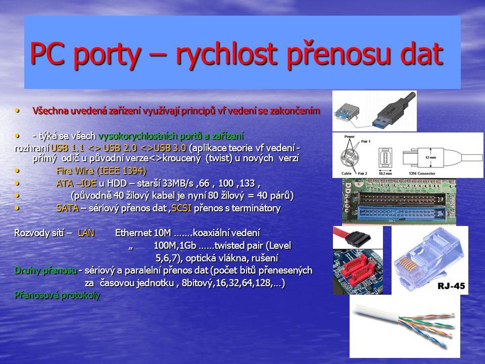 """PC porty – rychlost přenosu dat Všechna uvedená zařízení využívají principů vf vedení se zakončením Všechna uvedená zařízení využívají principů vf vedení se zakončením - týká se všech vysokorychlostních portů a zařízení - týká se všech vysokorychlostních portů a zařízení rozhraní USB 1.1 <> USB 2.0 <>USB 3.0 (aplikace teorie vf vedení - přímý odič u původní verze<>kroucený (twist) u nových verzí Fire Wire (IEEE 1394) Fire Wire (IEEE 1394) ATA –IDE u HDD – starší 33MB/s,66, 100,133, ATA –IDE u HDD – starší 33MB/s,66, 100,133, (původně 40 žilový kabel je nyní 80 žilový = 40 párů) (původně 40 žilový kabel je nyní 80 žilový = 40 párů) SATA – sériový přenos dat,SCSI přenos s terminátory SATA – sériový přenos dat,SCSI přenos s terminátory Rozvody sítí – LAN Ethernet 10M …….koaxiální vedení """" 100M,1Gb ……twisted pair (Level """" 100M,1Gb ……twisted pair (Level 5,6,7), optická vlákna, rušení 5,6,7), optická vlákna, rušení Druhy přenosu - sériový a paralelní přenos dat (počet bitů přenesených za časovou jednotku, 8bitový,16,32,64,128,…) za časovou jednotku, 8bitový,16,32,64,128,…) Přenosové protokoly"""