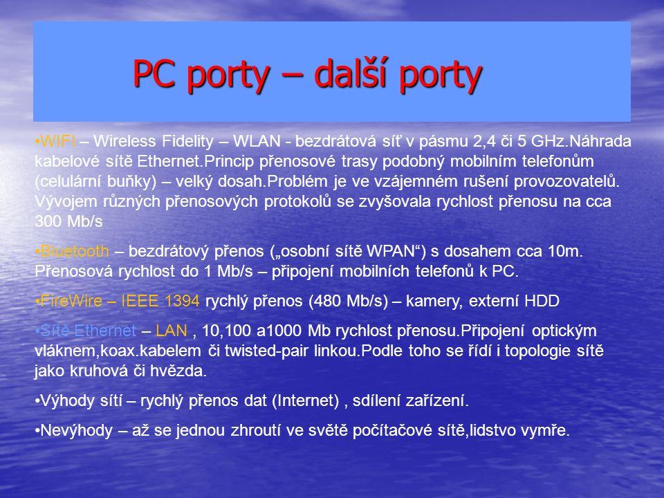 PC porty – další porty PC porty – další porty WIFI – Wireless Fidelity – WLAN - bezdrátová síť v pásmu 2,4 či 5 GHz.Náhrada kabelové sítě Ethernet.Princip přenosové trasy podobný mobilním telefonům (celulární buňky) – velký dosah.Problém je ve vzájemném rušení provozovatelů.