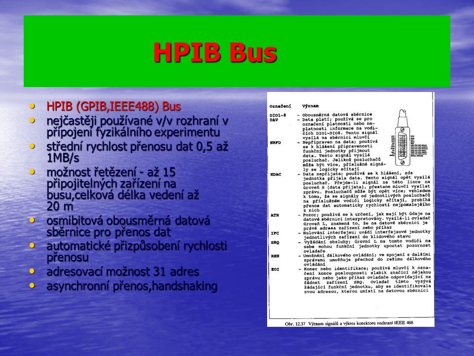 HPIB Bus HPIB Bus HPIB (GPIB,IEEE488) Bus HPIB (GPIB,IEEE488) Bus nejčastěji používané v/v rozhraní v připojení fyzikálního experimentu nejčastěji používané v/v rozhraní v připojení fyzikálního experimentu střední rychlost přenosu dat 0,5 až 1MB/s střední rychlost přenosu dat 0,5 až 1MB/s možnost řetězení - až 15 připojitelných zařízení na busu,celková délka vedení až 20 m možnost řetězení - až 15 připojitelných zařízení na busu,celková délka vedení až 20 m osmibitová obousměrná datová sběrnice pro přenos dat osmibitová obousměrná datová sběrnice pro přenos dat automatické přizpůsobení rychlosti přenosu automatické přizpůsobení rychlosti přenosu adresovací možnost 31 adres adresovací možnost 31 adres asynchronní přenos,handshaking asynchronní přenos,handshaking