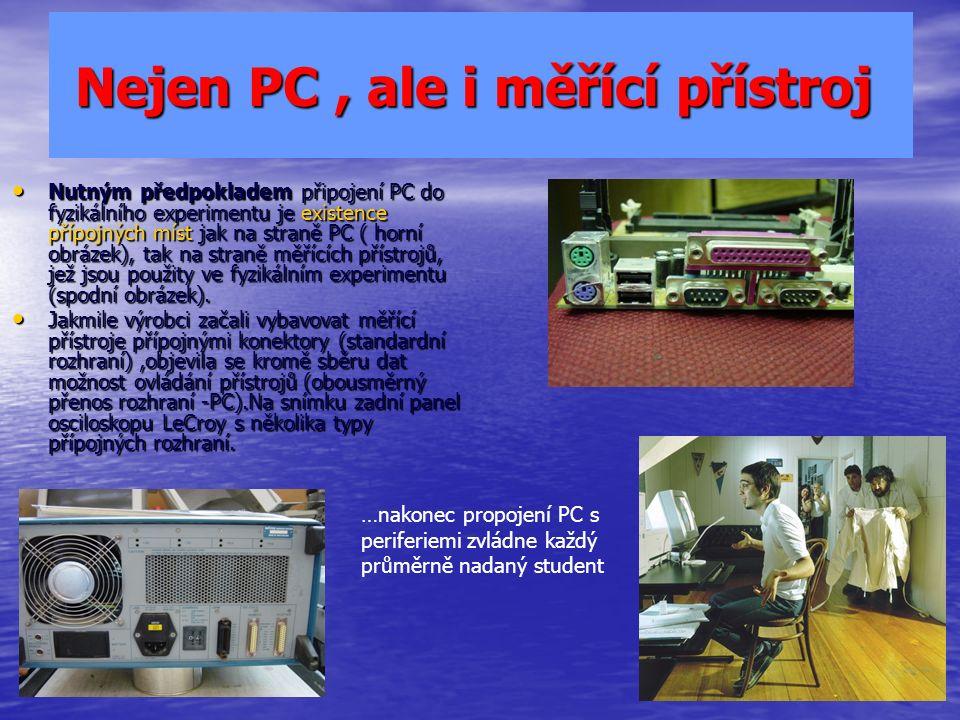 Nejen PC, ale i měřící přístroj Nejen PC, ale i měřící přístroj Nutným předpokladem připojení PC do fyzikálního experimentu je existence přípojných míst jak na straně PC ( horní obrázek), tak na straně měřících přístrojů, jež jsou použity ve fyzikálním experimentu (spodní obrázek).