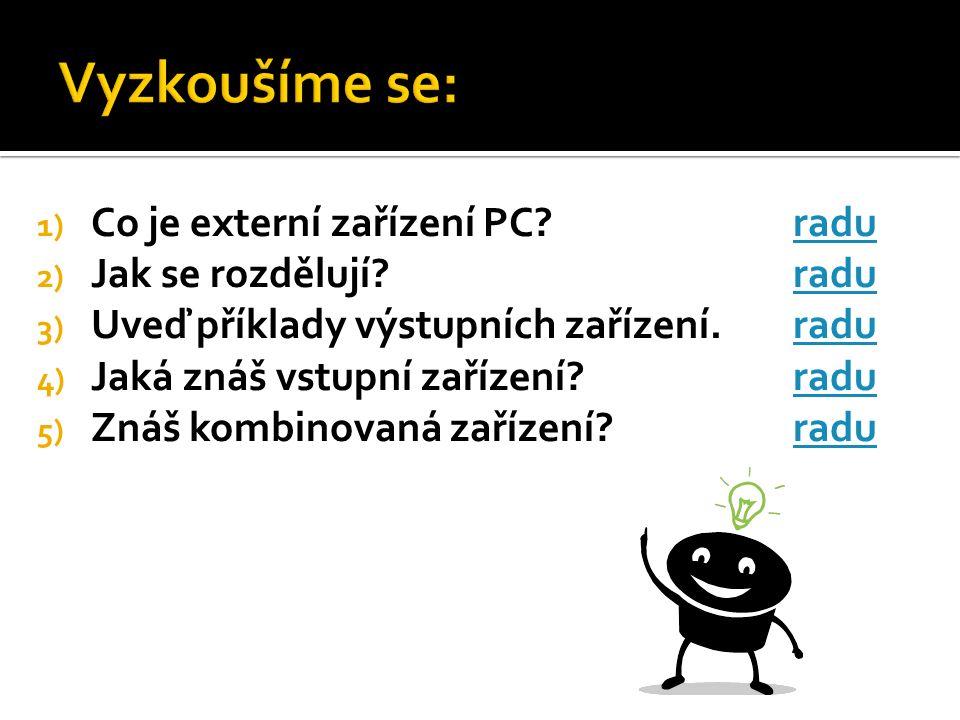 1) Co je externí zařízení PC?raduradu 2) Jak se rozdělují?raduradu 3) Uveď příklady výstupních zařízení.raduradu 4) Jaká znáš vstupní zařízení?raduradu 5) Znáš kombinovaná zařízení?raduradu