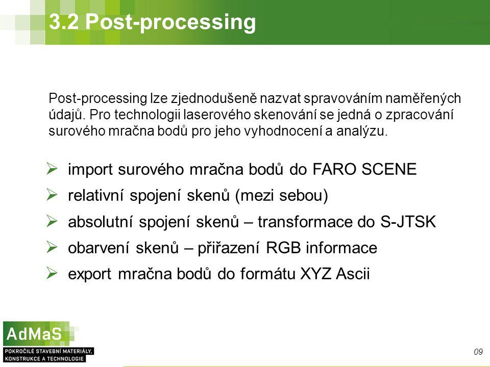3.2 Post-processing 09  import surového mračna bodů do FARO SCENE  relativní spojení skenů (mezi sebou)  absolutní spojení skenů – transformace do S-JTSK  obarvení skenů – přiřazení RGB informace  export mračna bodů do formátu XYZ Ascii Post-processing lze zjednodušeně nazvat spravováním naměřených údajů.
