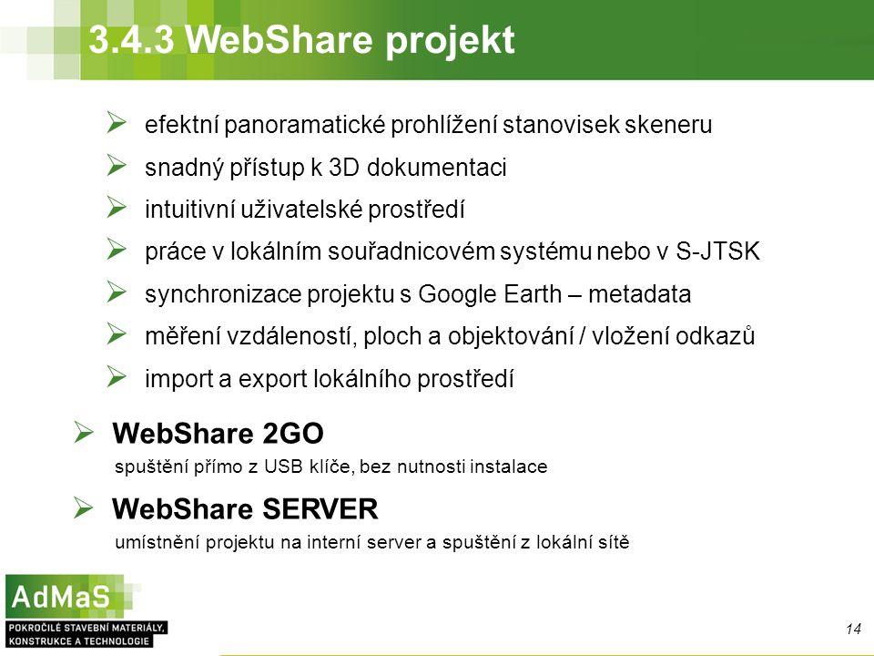 3.4.3 WebShare projekt 14  efektní panoramatické prohlížení stanovisek skeneru  snadný přístup k 3D dokumentaci  intuitivní uživatelské prostředí  práce v lokálním souřadnicovém systému nebo v S-JTSK  synchronizace projektu s Google Earth – metadata  měření vzdáleností, ploch a objektování / vložení odkazů  import a export lokálního prostředí  WebShare 2GO spuštění přímo z USB klíče, bez nutnosti instalace  WebShare SERVER umístnění projektu na interní server a spuštění z lokální sítě