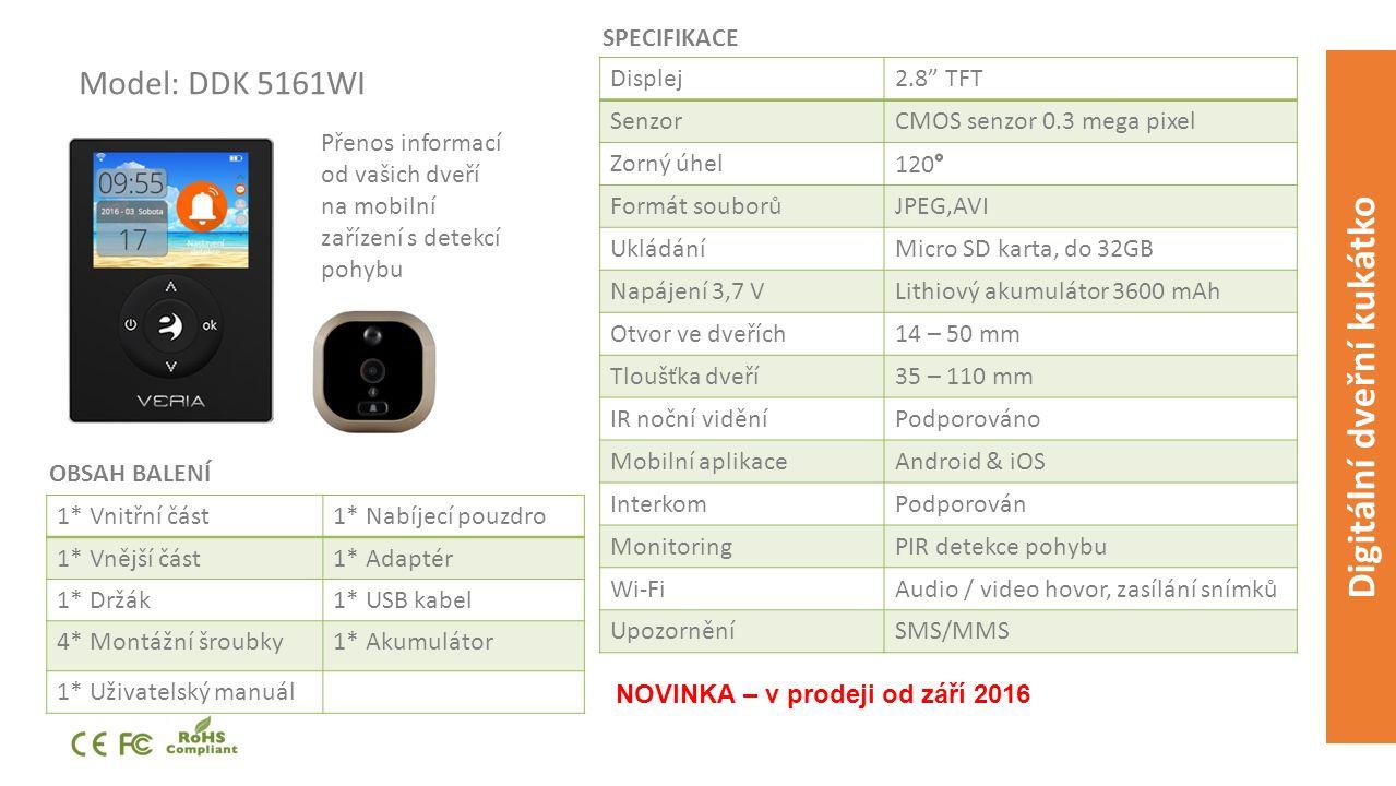 Model: DDK 5161WI Přenos informací od vašich dveří na mobilní zařízení s detekcí pohybu SPECIFIKACE OBSAH BALENÍ Digitální dveřní kukátko Displej2.8 TFT SenzorCMOS senzor 0.3 mega pixel Zorný úhel Formát souborůJPEG,AVI UkládáníMicro SD karta, do 32GB Napájení 3,7 VLithiový akumulátor 3600 mAh Otvor ve dveřích14 – 50 mm Tloušťka dveří35 – 110 mm IR noční viděníPodporováno Mobilní aplikaceAndroid & iOS InterkomPodporován MonitoringPIR detekce pohybu Wi-FiAudio / video hovor, zasílání snímků UpozorněníSMS/MMS 1* Vnitřní část1* Nabíjecí pouzdro 1* Vnější část1* Adaptér 1* Držák1* USB kabel 4* Montážní šroubky1* Akumulátor 1* Uživatelský manuál NOVINKA – v prodeji od září 2016